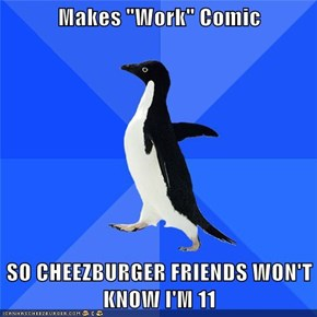 "Makes ""Work"" Comic  SO CHEEZBURGER FRIENDS WON'T KNOW I'M 11"
