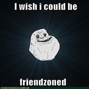I wish i could be            friendzoned
