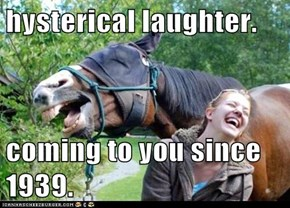 hysterical laughter.  coming to you since 1939.