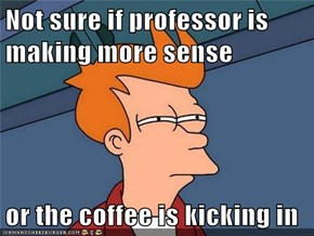 Not sure if professor is making more sense  or the coffee is kicking in