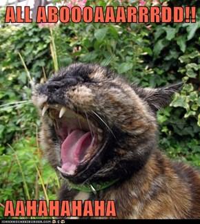 ALL ABOOOAAARRRDD!!  AAHAHAHAHA