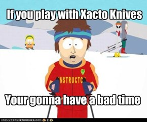 If you play with Xacto Knives