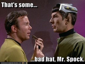 That's some...  ...bad hat, Mr. Spock.