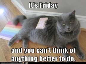 It's Friday  and you can't think of anything better to do.