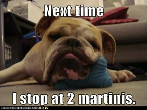 Next time  I stop at 2 martinis.