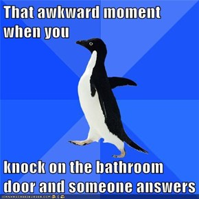 That awkward moment when you    knock on the bathroom door and someone answers