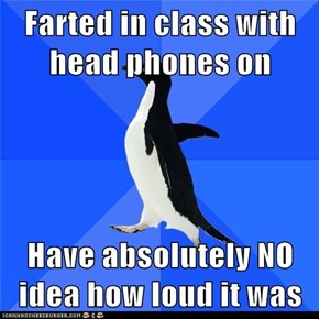 Farted in class with head phones on  Have absolutely NO idea how loud it was
