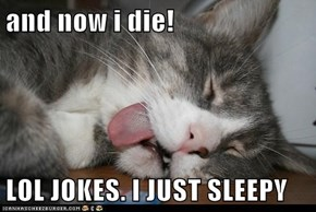 and now i die!  LOL JOKES. I JUST SLEEPY
