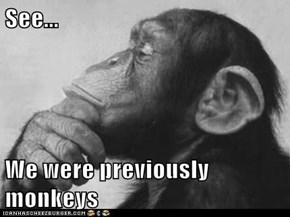 See...  We were previously monkeys