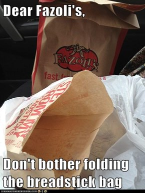 Dear Fazoli's,   Don't bother folding the breadstick bag