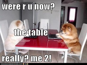 were r u now?        the table really? me 2!