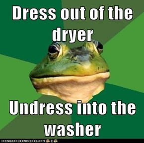 Dress out of the dryer  Undress into the washer