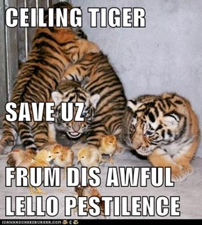 CEILING TIGER SAVE UZ FRUM DIS AWFUL LELLO PESTILENCE