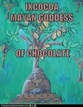 IXCOCOA                     MAYAN GODDESS  OF CHOCOLATE