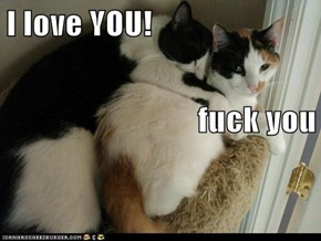 I love YOU! fuck you
