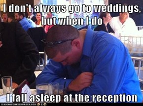 I don't always go to weddings, but when I do  I fall asleep at the reception