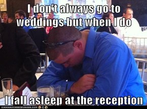 I don't always go to weddings but when I do  I fall asleep at the reception