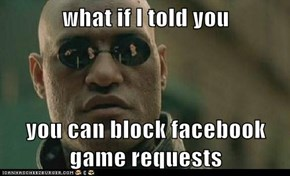 what if I told you  you can block facebook game requests