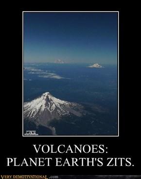 VOLCANOES: PLANET EARTH'S ZITS.