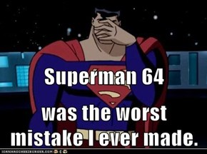 Superman 64 was the worst mistake I ever made.