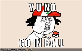 Y U NO  GO IN BALL