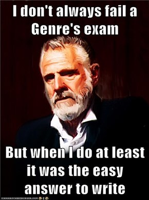 I don't always fail a Genre's exam  But when I do at least it was the easy answer to write