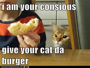 i am your consious  give your cat da burger