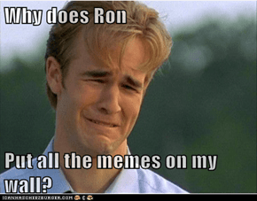 Why does Ron  Put all the memes on my wall?