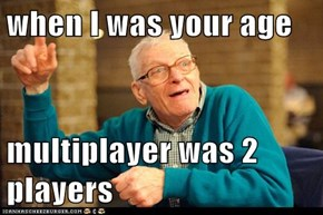 when I was your age  multiplayer was 2 players