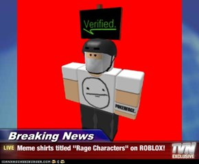 "Breaking News - Meme shirts titled ""Rage Characters"" on ROBLOX!"