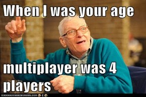 When I was your age  multiplayer was 4 players