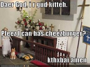 Daer God, i r gud kitteh.  Pleez I can has cheezburger?  kthxbai amen