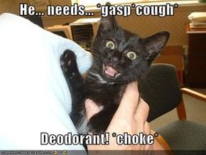 He... needs... *gasp*cough*  Deodorant! *choke*