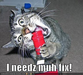 I needz muh fix!