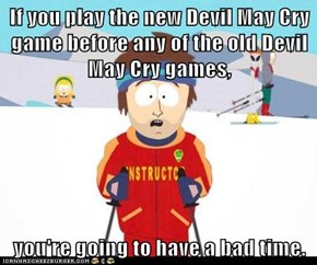 If you play the new Devil May Cry game before any of the old Devil May Cry games,  you're going to have a bad time.