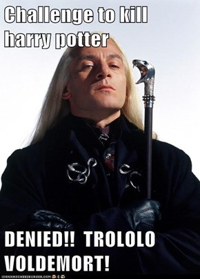 Challenge to kill harry potter  DENIED!!  TROLOLO VOLDEMORT!
