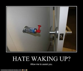 HATE WAKING UP?