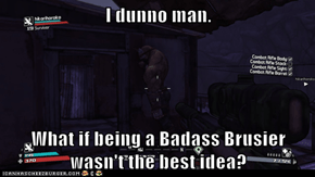 I dunno man.  What if being a Badass Brusier wasn't the best idea?
