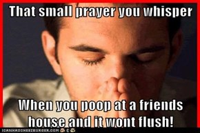 That small prayer you whisper  When you poop at a friends house and it wont flush!