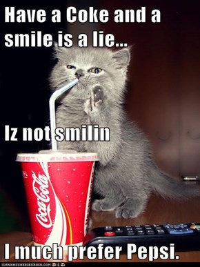 Have a Coke and a smile is a lie... Iz not smilin I much prefer Pepsi.