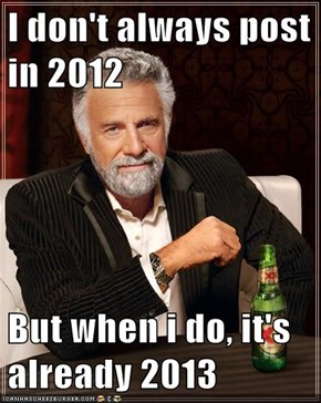 I don't always post in 2012  But when i do, it's already 2013
