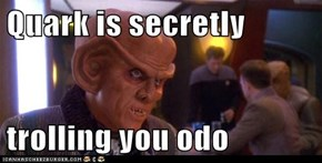 Quark is secretly   trolling you odo
