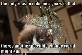 the only reason i like new years is that  theres another possible chance world might end