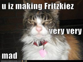 u iz making Fritzkiez very very mad