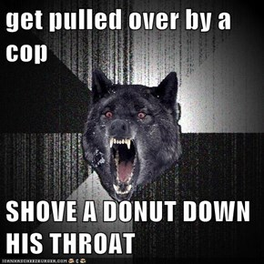 get pulled over by a cop  SHOVE A DONUT DOWN HIS THROAT