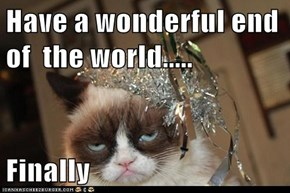 Have a wonderful end of  the world.....  Finally