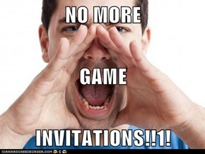 NO MORE GAME INVITATIONS!!1!