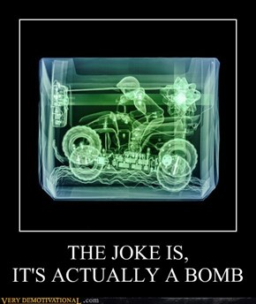 THE JOKE IS,                     IT'S ACTUALLY A BOMB