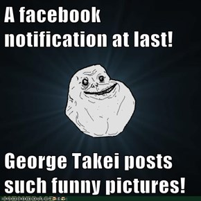 A facebook notification at last!  George Takei posts such funny pictures!