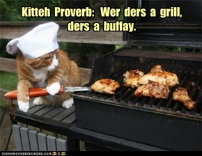 Kitteh  Proverb:   Wer  ders  a  grill, ders  a  buffay.
